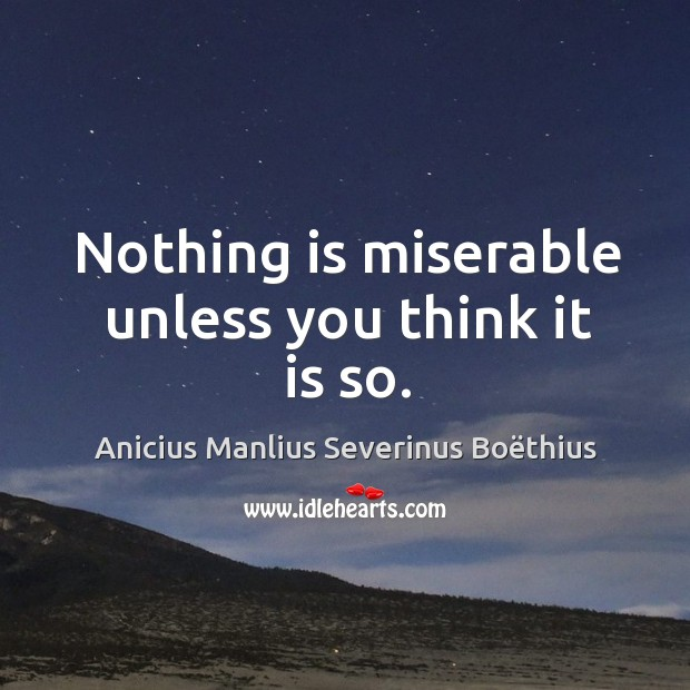 Image, Nothing is miserable unless you think it is so.
