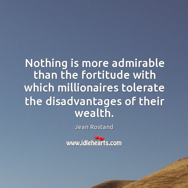 Nothing is more admirable than the fortitude with which millionaires tolerate the disadvantages of their wealth. Jean Rostand Picture Quote