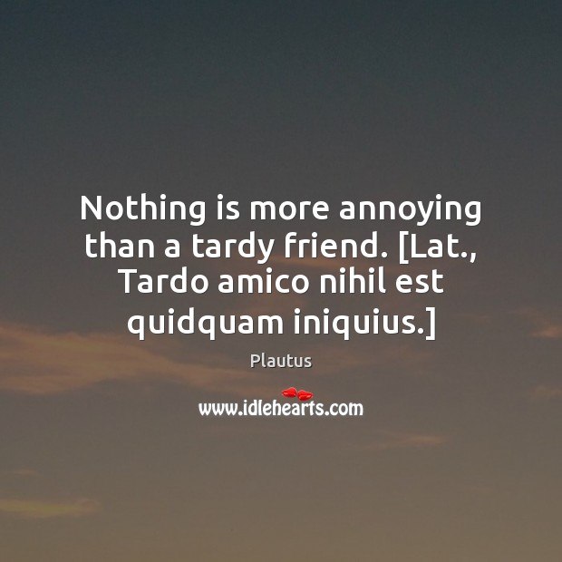 Nothing is more annoying than a tardy friend. [Lat., Tardo amico nihil Plautus Picture Quote
