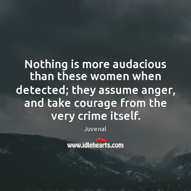 Nothing is more audacious than these women when detected; they assume anger, Crime Quotes Image