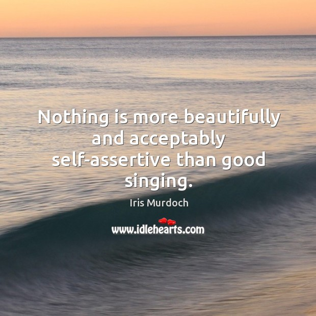 Nothing is more beautifully and acceptably self-assertive than good singing. Image