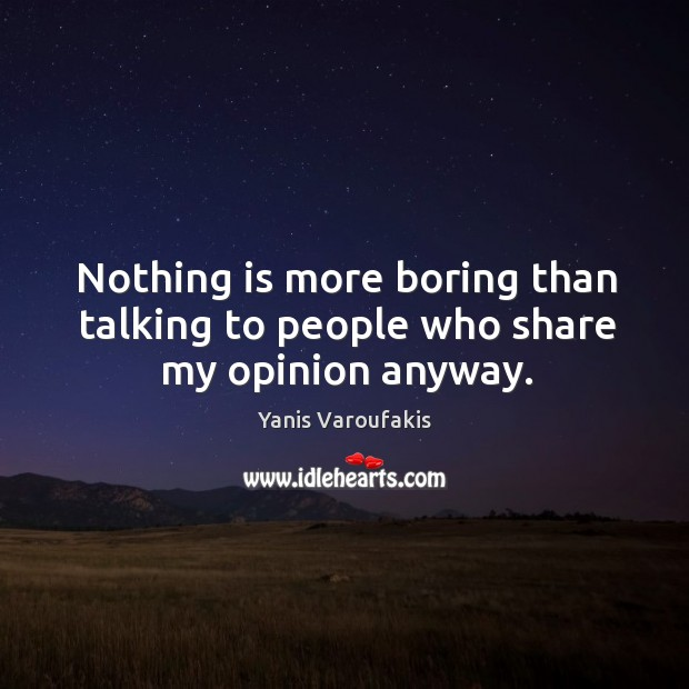 Nothing is more boring than talking to people who share my opinion anyway. Image