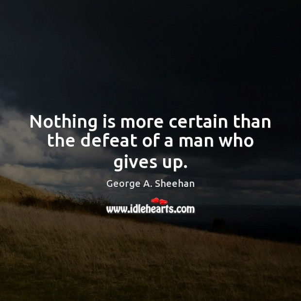 Nothing is more certain than the defeat of a man who gives up. George A. Sheehan Picture Quote