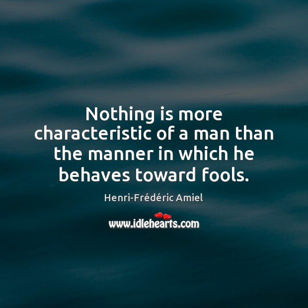 Nothing is more characteristic of a man than the manner in which he behaves toward fools. Henri-Frédéric Amiel Picture Quote