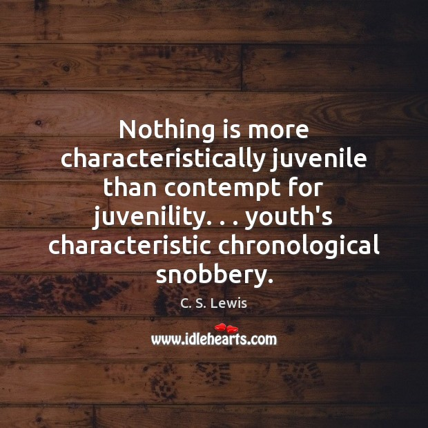 Nothing is more characteristically juvenile than contempt for juvenility. . . youth's characteristic chronological C. S. Lewis Picture Quote