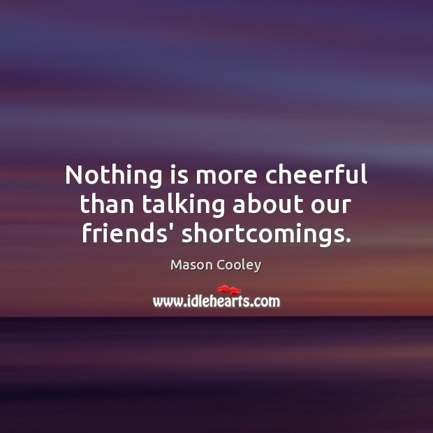 Nothing is more cheerful than talking about our friends' shortcomings. Mason Cooley Picture Quote