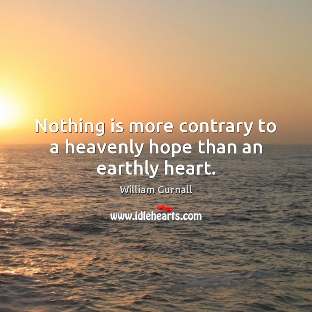 Nothing is more contrary to a heavenly hope than an earthly heart. William Gurnall Picture Quote