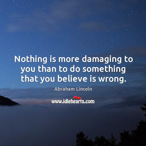 Nothing is more damaging to you than to do something that you believe is wrong. Image