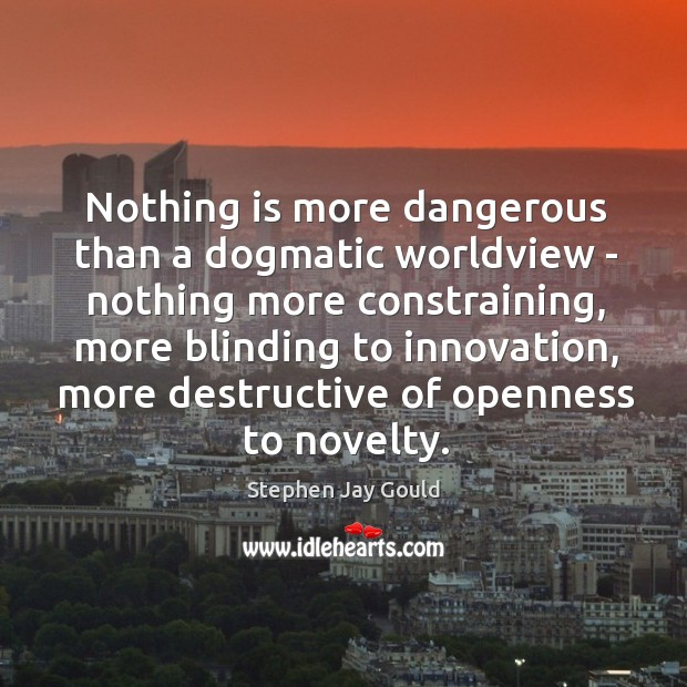 Nothing is more dangerous than a dogmatic worldview – nothing more constraining, Image