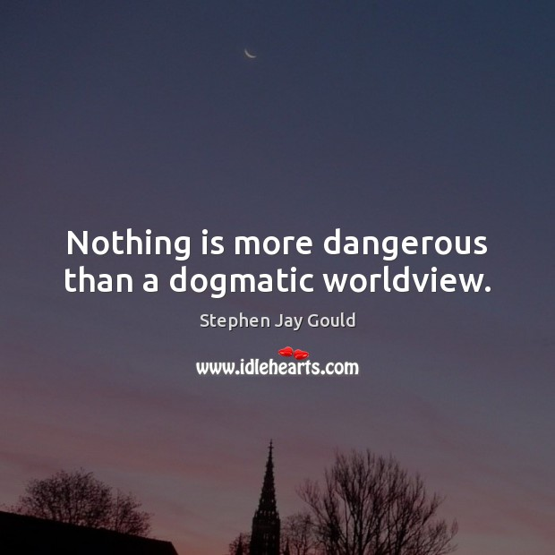 Nothing is more dangerous than a dogmatic worldview. Stephen Jay Gould Picture Quote