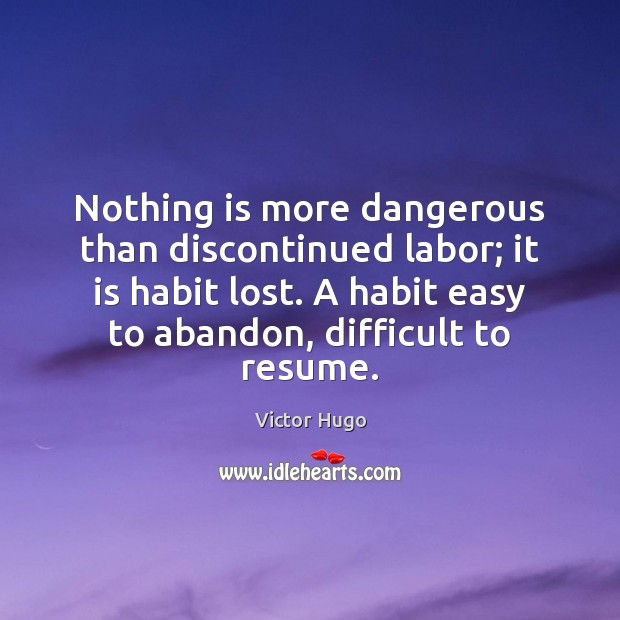 Nothing is more dangerous than discontinued labor; it is habit lost. A Image