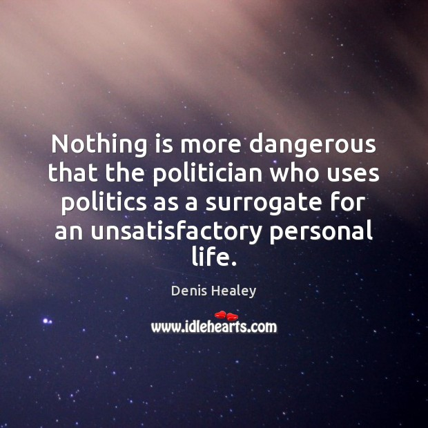 Nothing is more dangerous that the politician who uses politics as a Denis Healey Picture Quote