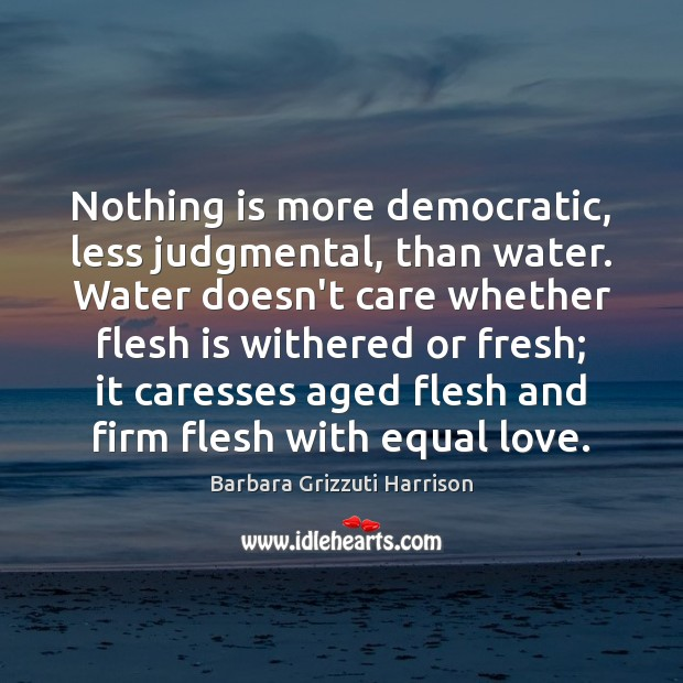 Nothing is more democratic, less judgmental, than water. Water doesn't care whether Image