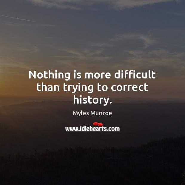 Nothing is more difficult than trying to correct history. Myles Munroe Picture Quote