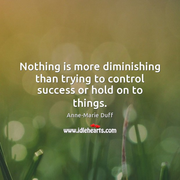 Image, Nothing is more diminishing than trying to control success or hold on to things.