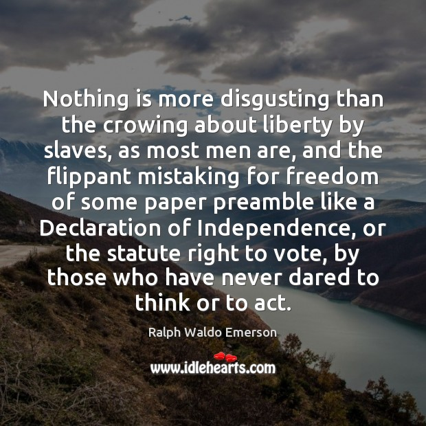 Nothing is more disgusting than the crowing about liberty by slaves, as Image