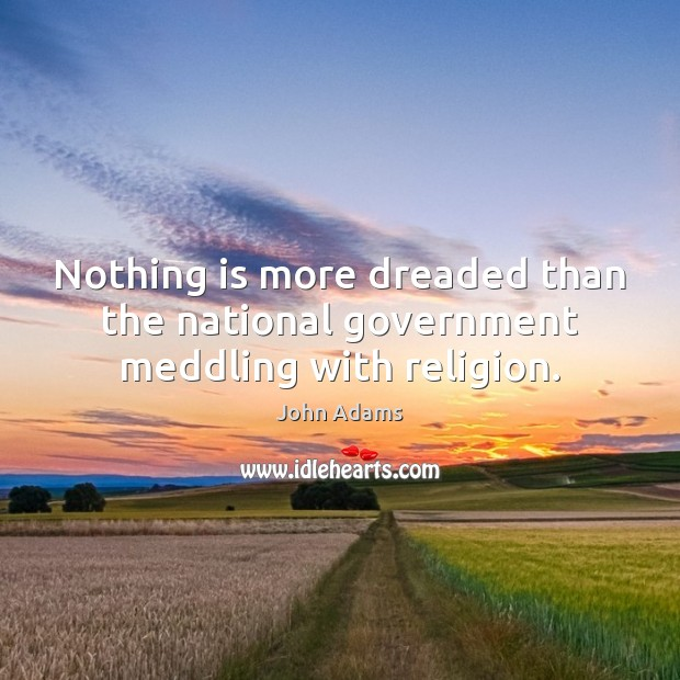 Nothing is more dreaded than the national government meddling with religion. John Adams Picture Quote