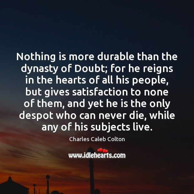 Nothing is more durable than the dynasty of Doubt; for he reigns Image