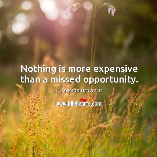 Nothing is more expensive than a missed opportunity. Image