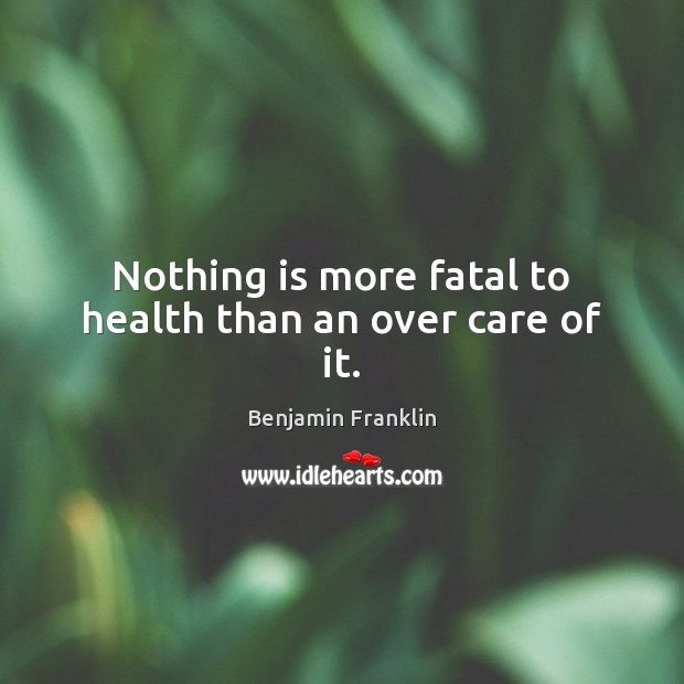 Image, Nothing is more fatal to health than an over care of it.