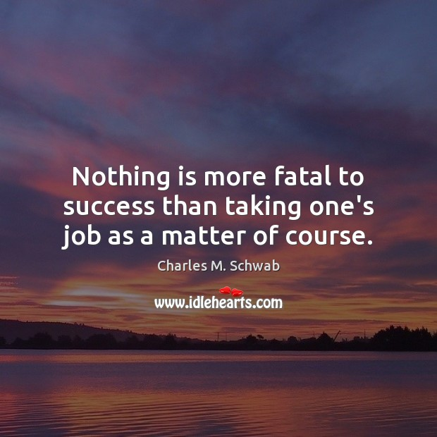 Nothing is more fatal to success than taking one's job as a matter of course. Charles M. Schwab Picture Quote