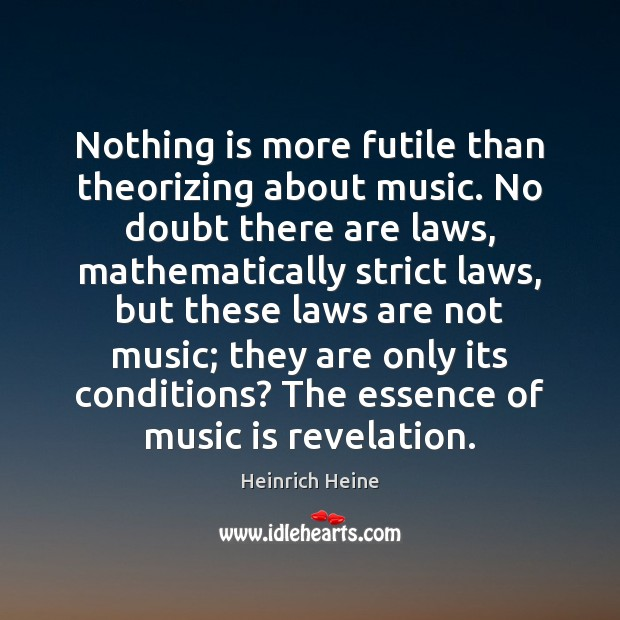 Nothing is more futile than theorizing about music. No doubt there are Heinrich Heine Picture Quote