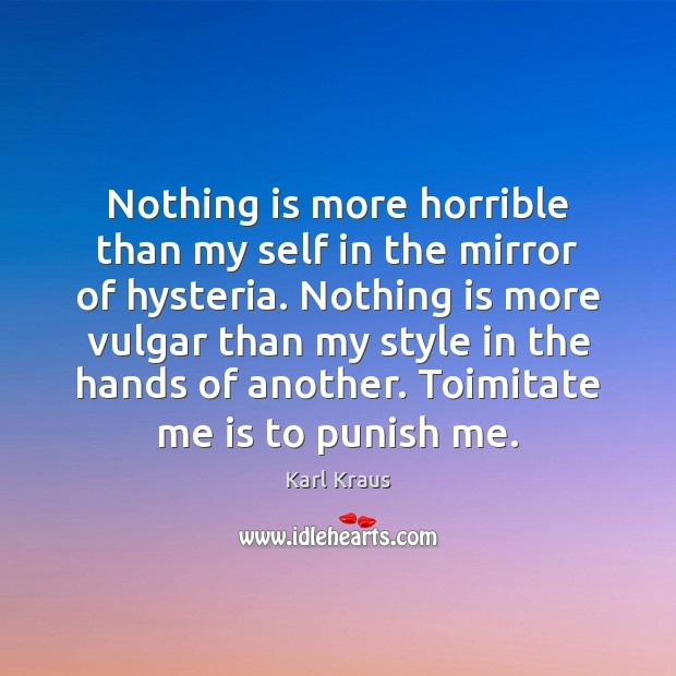 Nothing is more horrible than my self in the mirror of hysteria. Karl Kraus Picture Quote