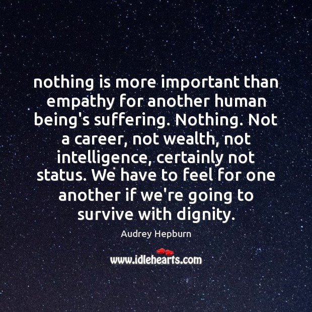 Nothing is more important than empathy for another human being's suffering. Nothing. Audrey Hepburn Picture Quote