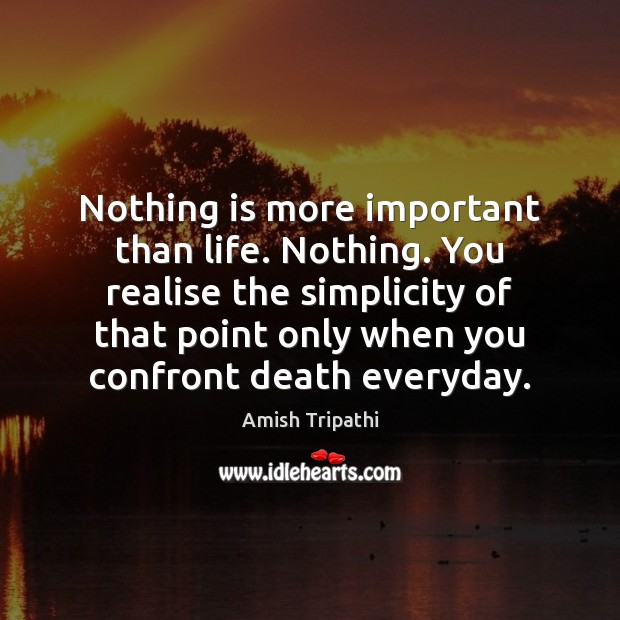 Image, Nothing is more important than life. Nothing. You realise the simplicity of