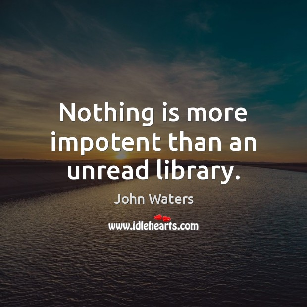 Nothing is more impotent than an unread library. Image