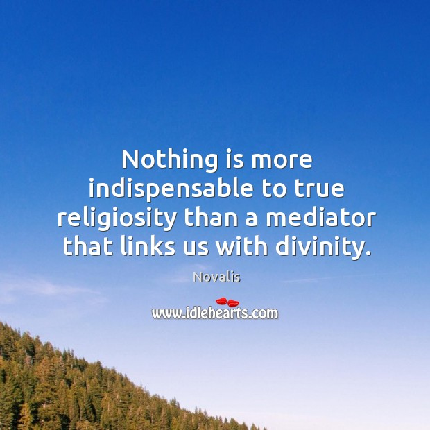 Nothing is more indispensable to true religiosity than a mediator that links us with divinity. Novalis Picture Quote