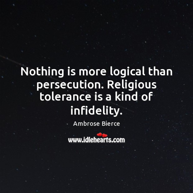 Nothing is more logical than persecution. Religious tolerance is a kind of infidelity. Tolerance Quotes Image