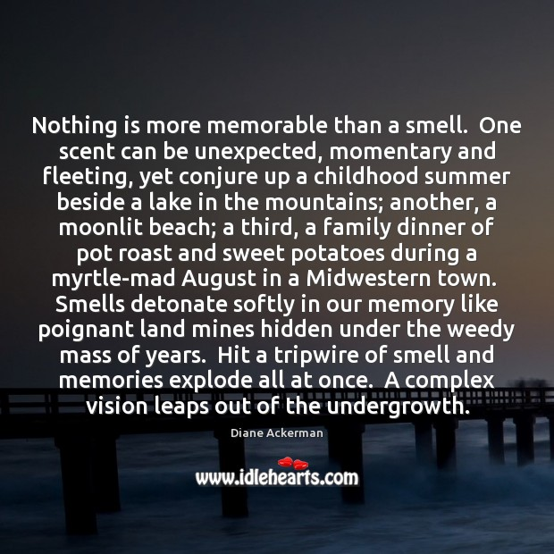 Nothing is more memorable than a smell.  One scent can be unexpected, Diane Ackerman Picture Quote