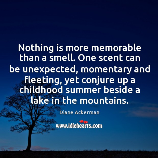 Nothing is more memorable than a smell. One scent can be unexpected, momentary Image