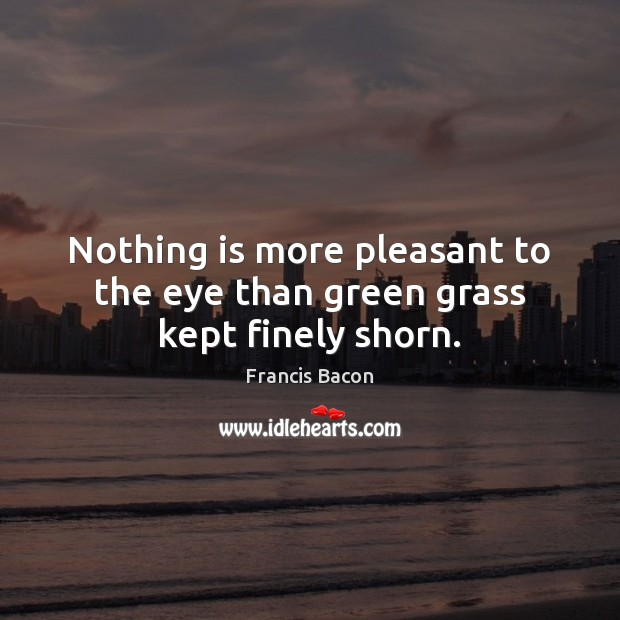 Nothing is more pleasant to the eye than green grass kept finely shorn. Image
