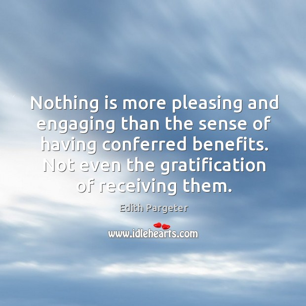Nothing is more pleasing and engaging than the sense of having conferred benefits. Image
