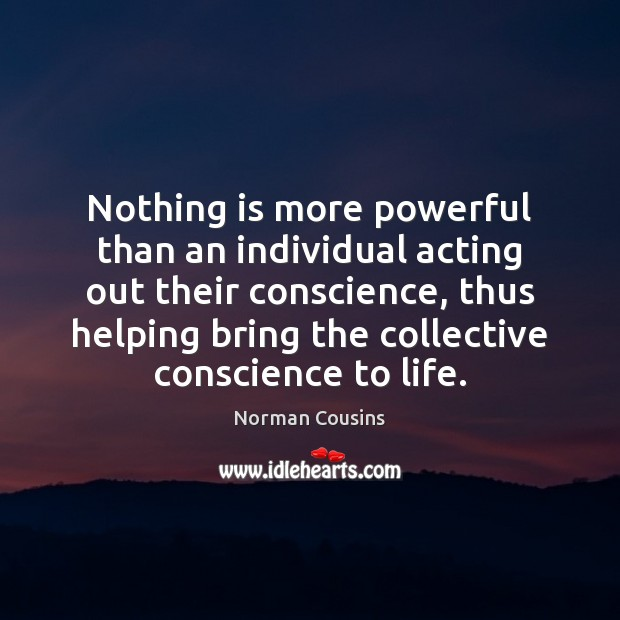 Nothing is more powerful than an individual acting out their conscience, thus Norman Cousins Picture Quote