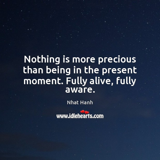 Nothing is more precious than being in the present moment. Fully alive, fully aware. Image