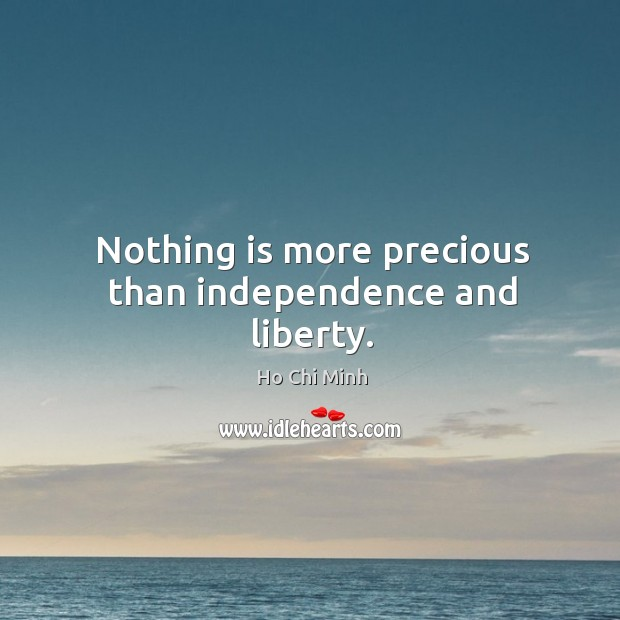 Nothing is more precious than independence and liberty. Ho Chi Minh Picture Quote