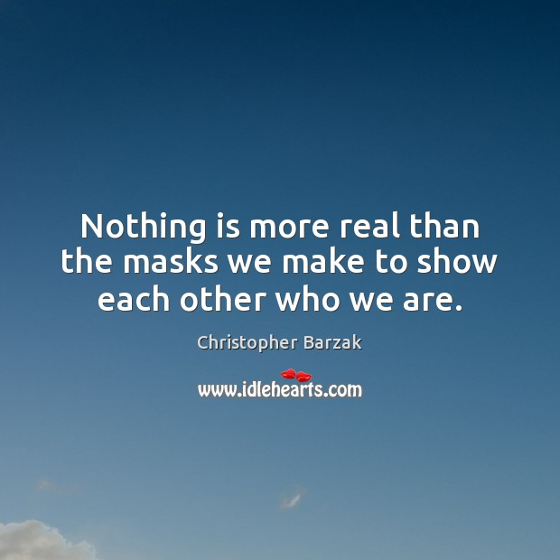 Nothing is more real than the masks we make to show each other who we are. Christopher Barzak Picture Quote