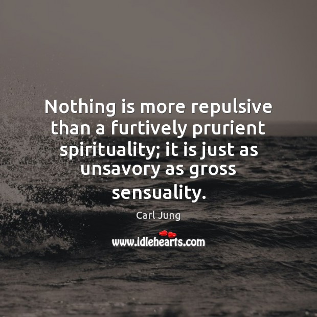 Nothing is more repulsive than a furtively prurient spirituality; it is just Image