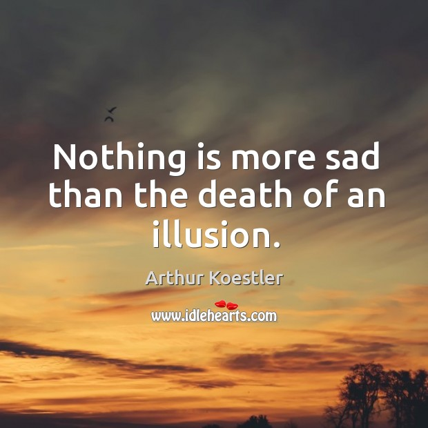 Nothing is more sad than the death of an illusion. Image