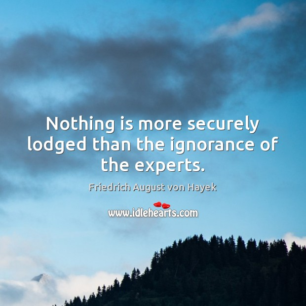 Nothing is more securely lodged than the ignorance of the experts. Friedrich August von Hayek Picture Quote
