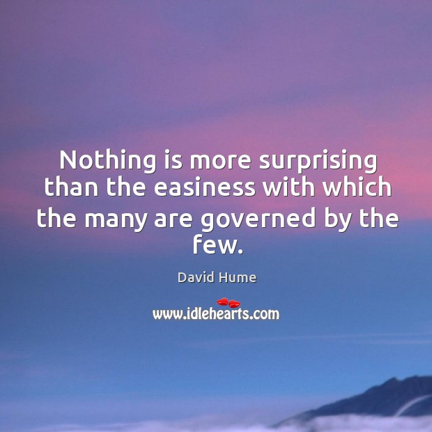 Nothing is more surprising than the easiness with which the many are governed by the few. David Hume Picture Quote