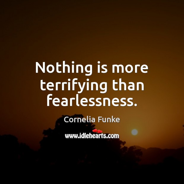 Nothing is more terrifying than fearlessness. Image
