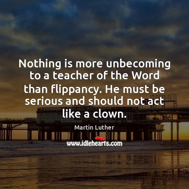 Nothing is more unbecoming to a teacher of the Word than flippancy. Martin Luther Picture Quote