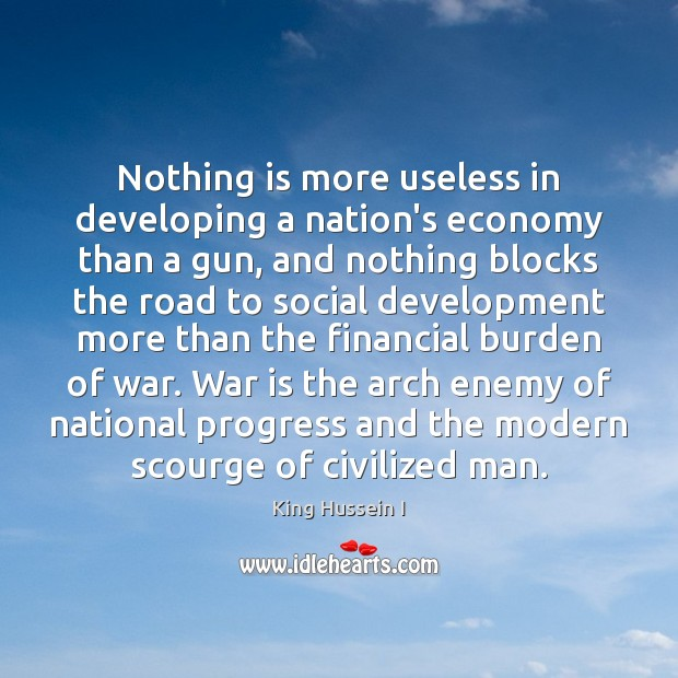 Nothing is more useless in developing a nation's economy than a gun, King Hussein I Picture Quote