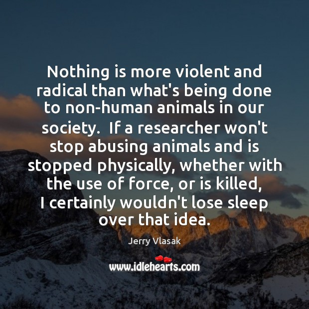 Image, Nothing is more violent and radical than what's being done to non-human