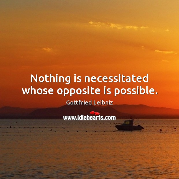 Nothing is necessitated whose opposite is possible. Image