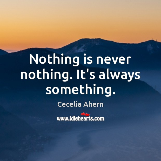 Nothing is never nothing. It's always something. Cecelia Ahern Picture Quote